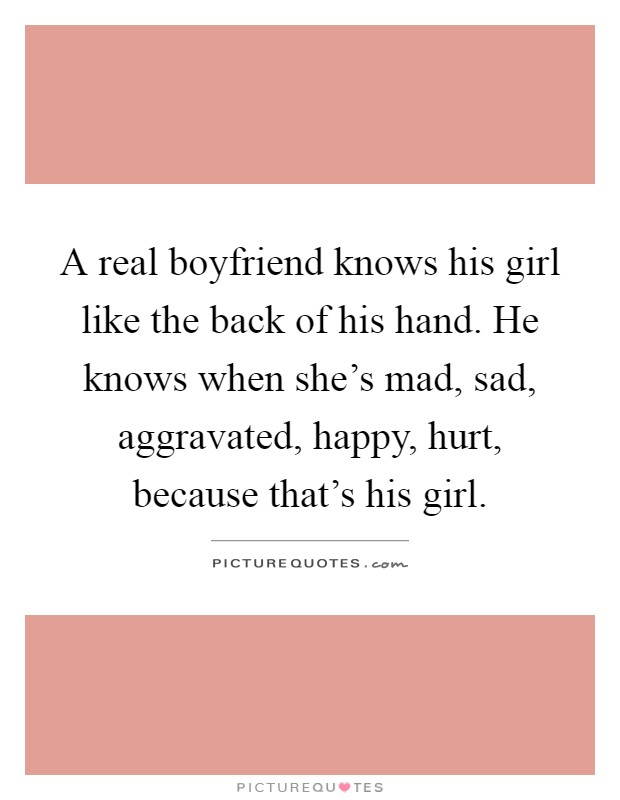 A real boyfriend knows his girl like the back of his hand. He knows when she's mad, sad, aggravated, happy, hurt, because that's his girl Picture Quote #1