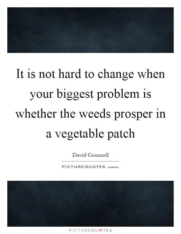 It is not hard to change when your biggest problem is whether the weeds prosper in a vegetable patch Picture Quote #1