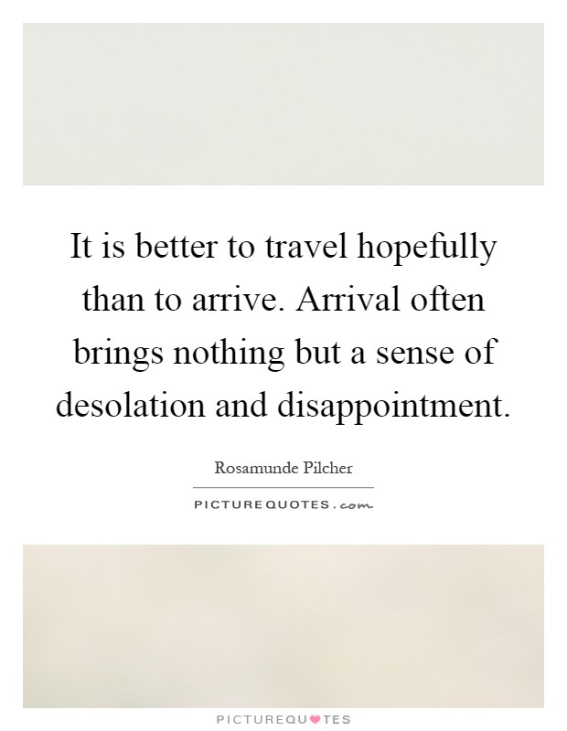 It is better to travel hopefully than to arrive. Arrival often brings nothing but a sense of desolation and disappointment Picture Quote #1