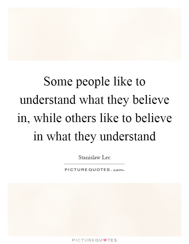 Some people like to understand what they believe in, while others like to believe in what they understand Picture Quote #1