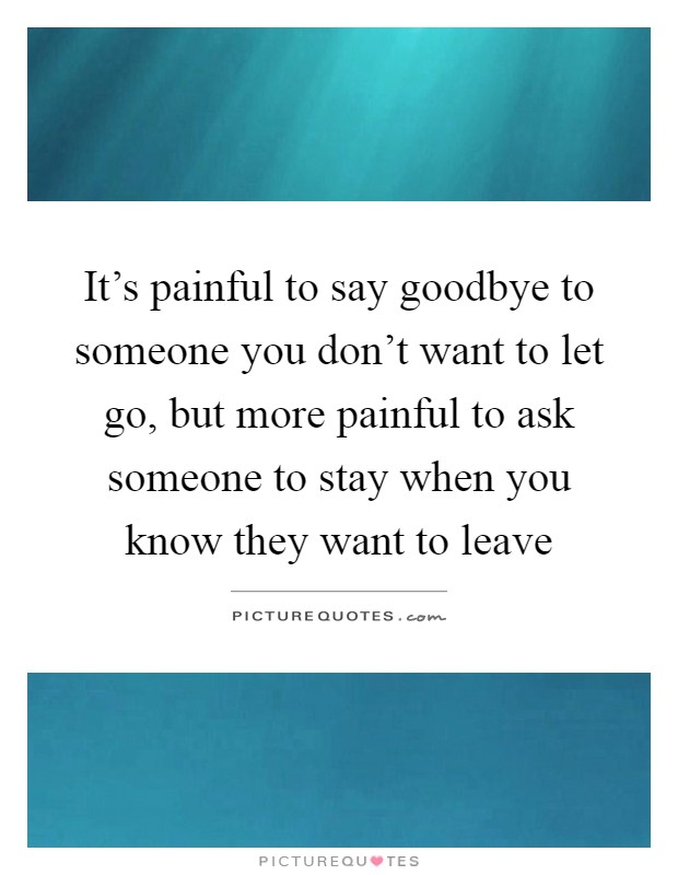 It's painful to say goodbye to someone you don't want to let go, but more painful to ask someone to stay when you know they want to leave Picture Quote #1