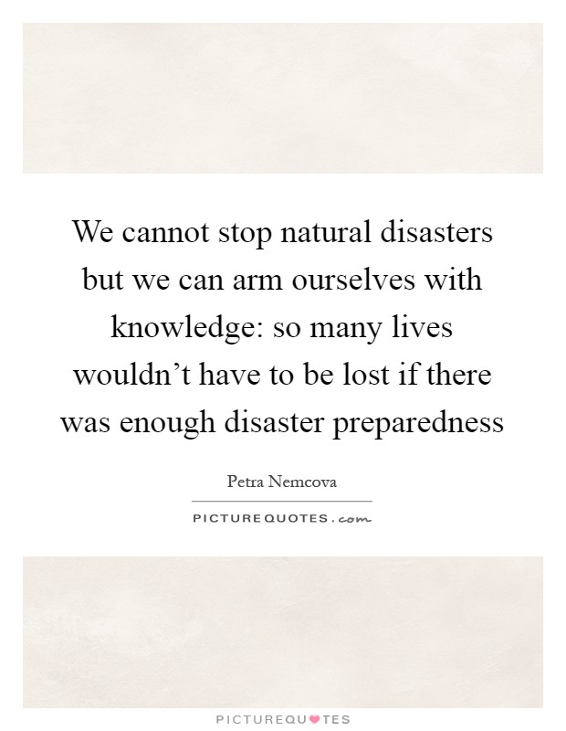 We Cannot Stop Natural Disasters But We Can Arm Ourselves With