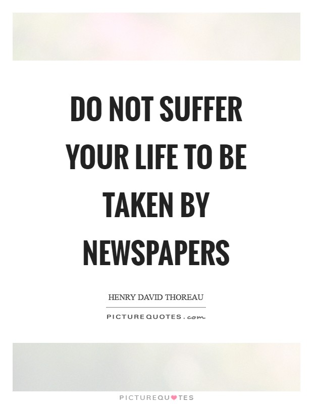 Do not suffer your life to be taken by newspapers Picture Quote #1
