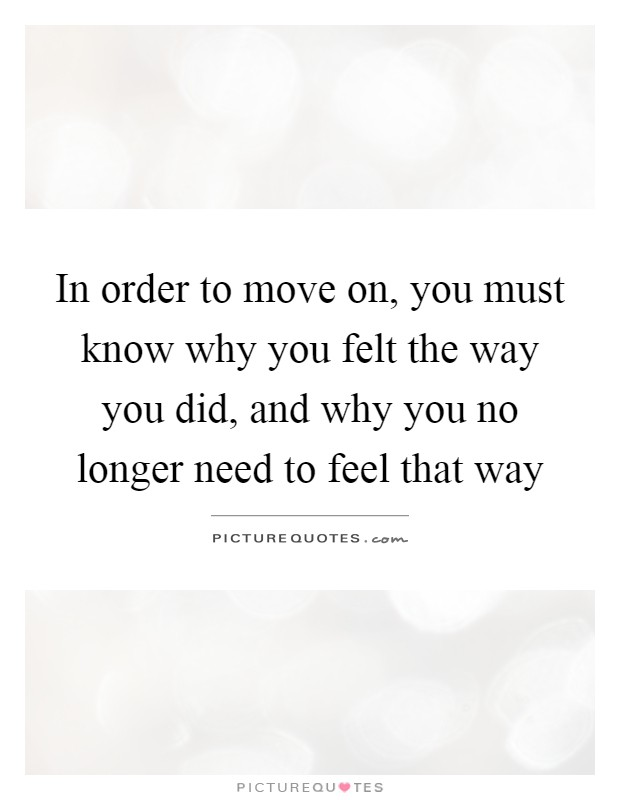 In order to move on, you must know why you felt the way you did, and why you no longer need to feel that way Picture Quote #1