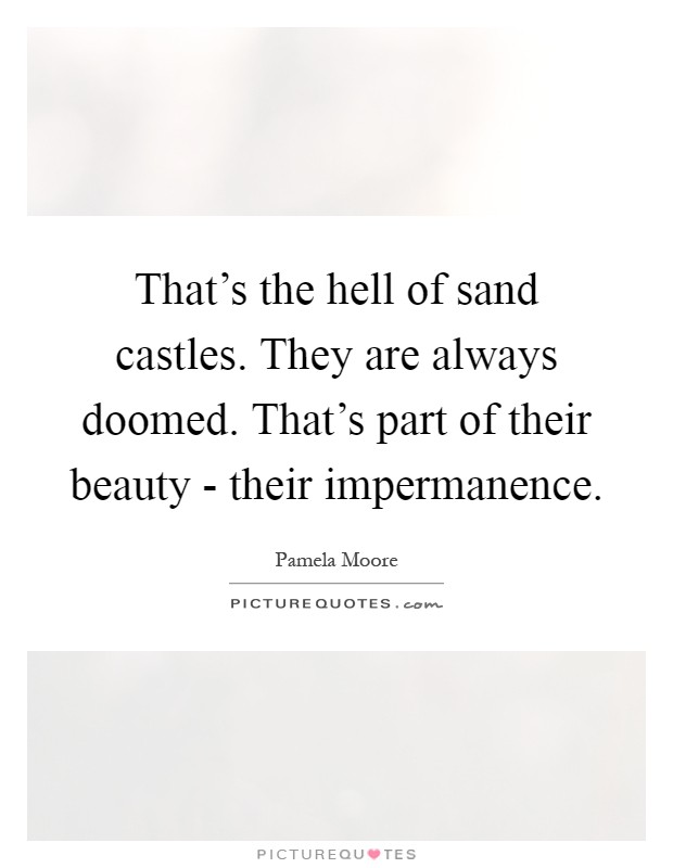 That's the hell of sand castles. They are always doomed. That's part of their beauty - their impermanence Picture Quote #1