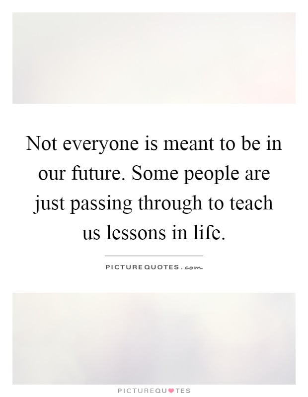 Not everyone is meant to be in our future. Some people are just passing through to teach us lessons in life Picture Quote #1