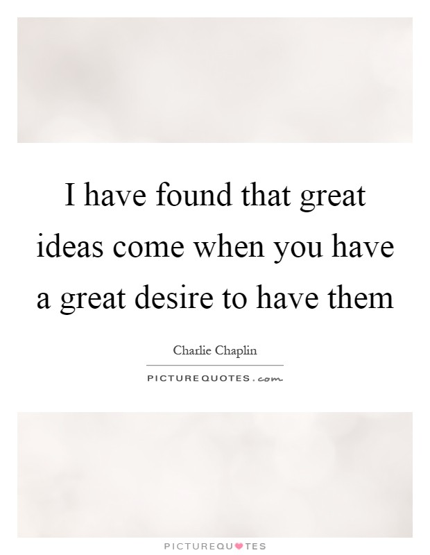 I have found that great ideas come when you have a great desire to have them Picture Quote #1