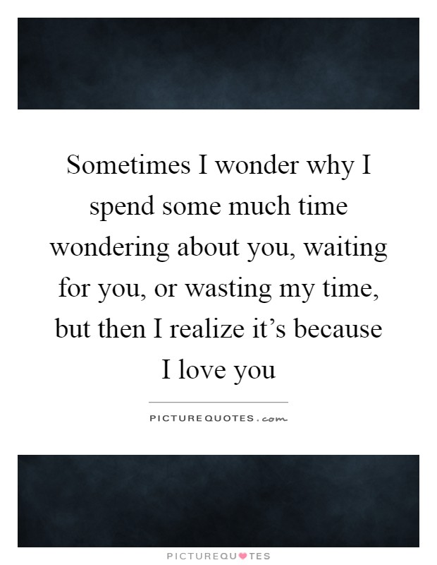 Sometimes I wonder why I spend some much time wondering about you, waiting for you, or wasting my time, but then I realize it's because I love you Picture Quote #1