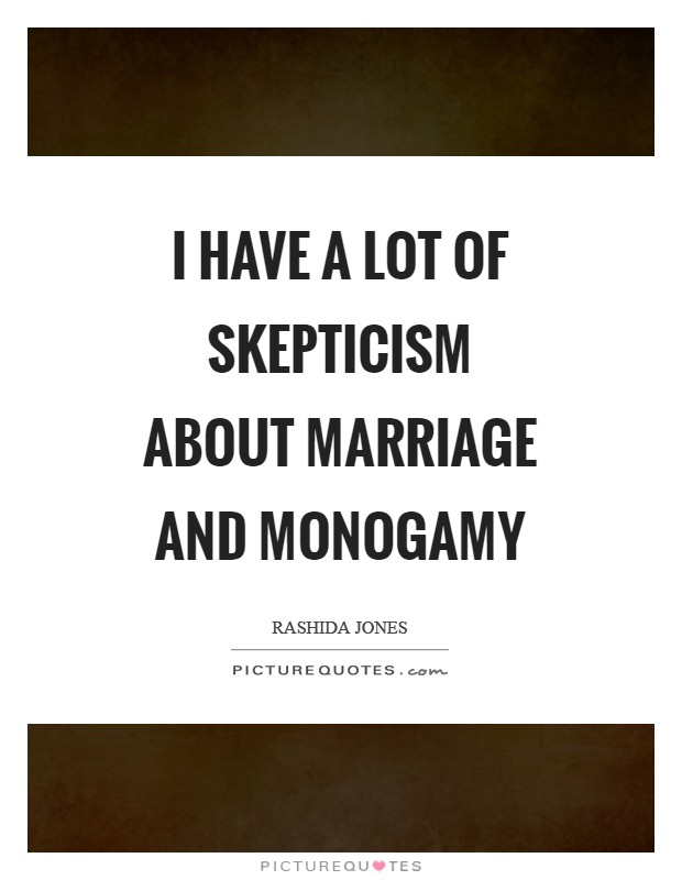I have a lot of skepticism about marriage and monogamy Picture Quote #1