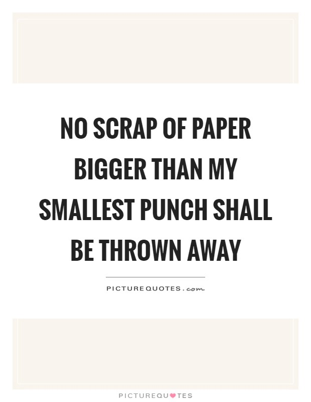 No scrap of paper bigger than my smallest punch shall be thrown away Picture Quote #1