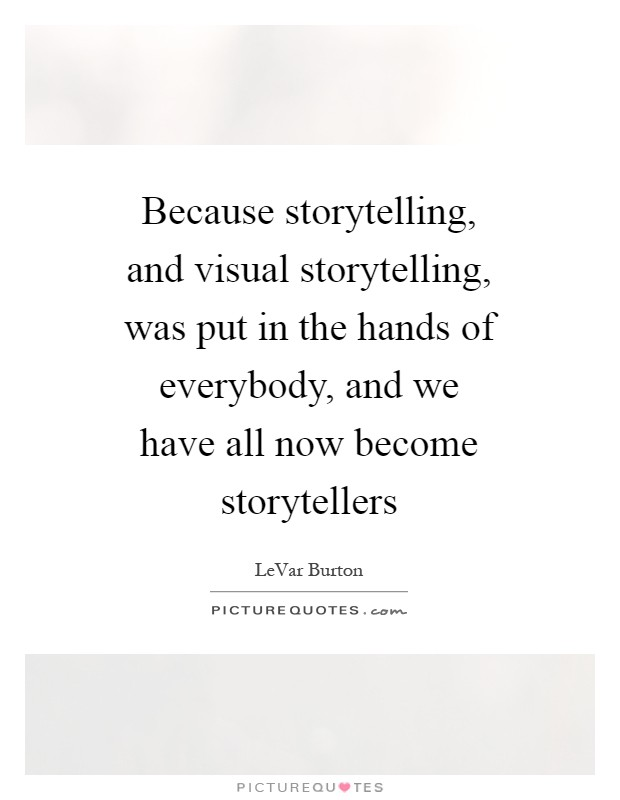 Because storytelling, and visual storytelling, was put in the hands of everybody, and we have all now become storytellers Picture Quote #1