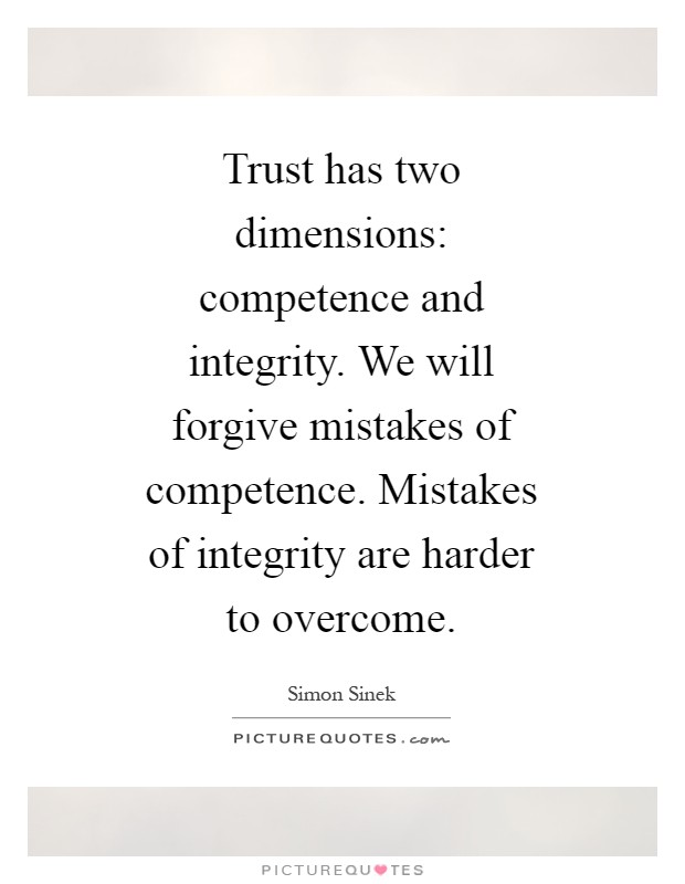 Trust has two dimensions: competence and integrity. We will forgive mistakes of competence. Mistakes of integrity are harder to overcome Picture Quote #1