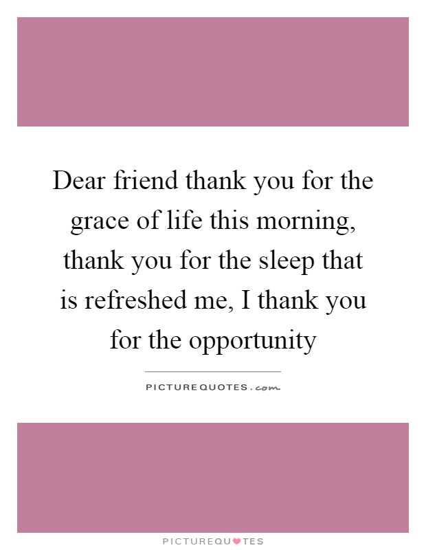 Dear friend thank you for the grace of life this morning, thank you for the sleep that is refreshed me, I thank you for the opportunity Picture Quote #1