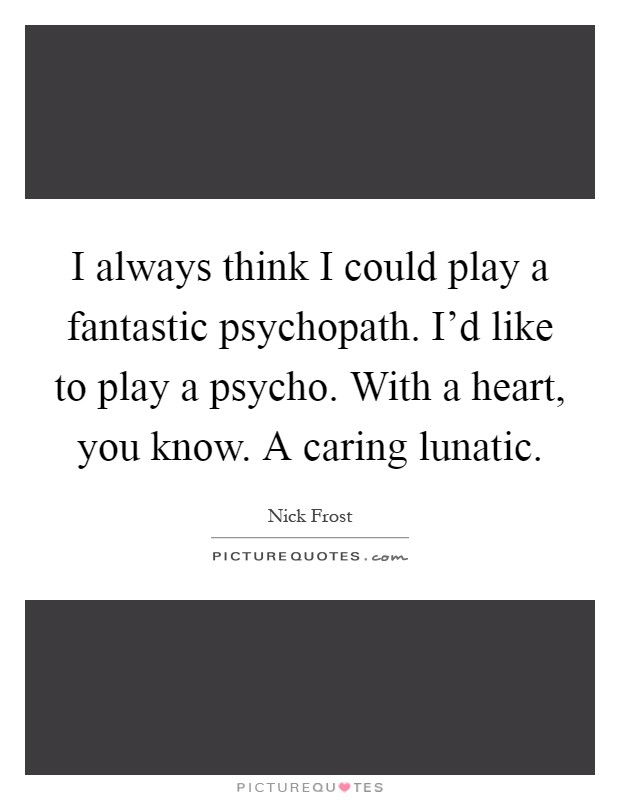 I always think I could play a fantastic psychopath. I'd like to play a psycho. With a heart, you know. A caring lunatic Picture Quote #1
