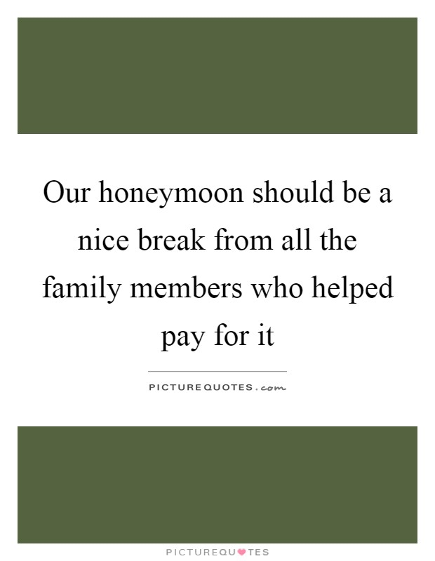 Our honeymoon should be a nice break from all the family members who helped pay for it Picture Quote #1