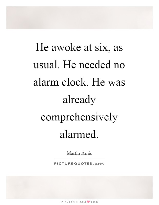 He awoke at six, as usual. He needed no alarm clock. He was already comprehensively alarmed Picture Quote #1