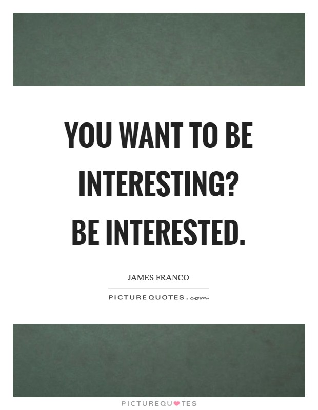 You want to be interesting? Be interested Picture Quote #1