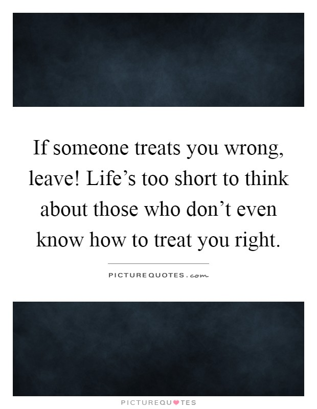 If someone treats you wrong, leave! Life's too short to think about those who don't even know how to treat you right Picture Quote #1