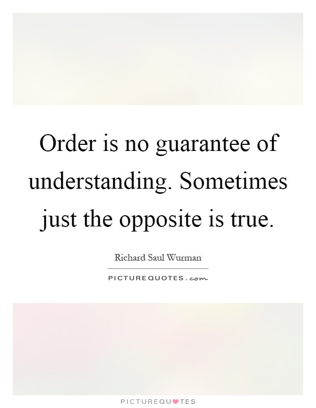 Order is no guarantee of understanding. Sometimes just the opposite is true Picture Quote #1