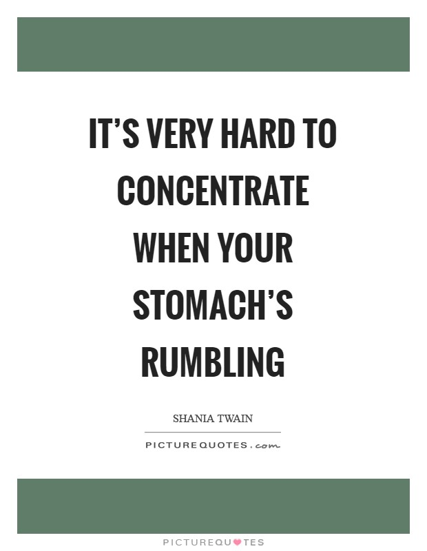 It's very hard to concentrate when your stomach's rumbling Picture Quote #1