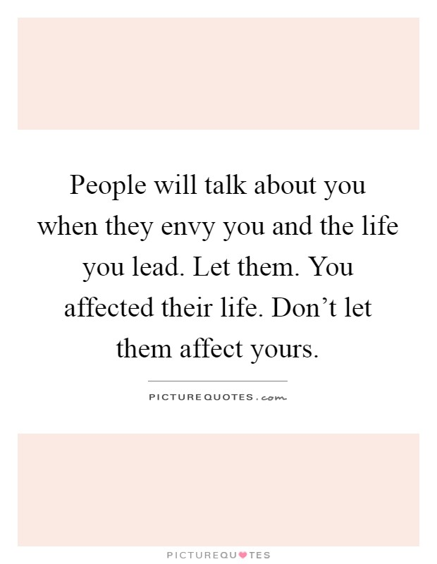 People will talk about you when they envy you and the life you lead. Let them. You affected their life. Don't let them affect yours Picture Quote #1