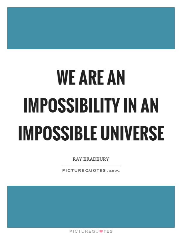 We are an impossibility in an impossible universe Picture Quote #1