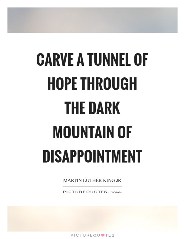 Carve a tunnel of hope through the dark mountain of disappointment Picture Quote #1