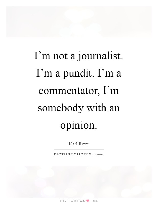 I'm not a journalist. I'm a pundit. I'm a commentator, I'm somebody with an opinion Picture Quote #1