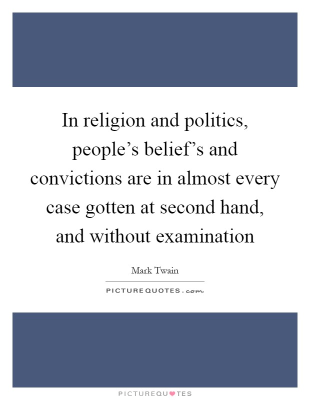 In religion and politics, people's belief's and convictions are in almost every case gotten at second hand, and without examination Picture Quote #1