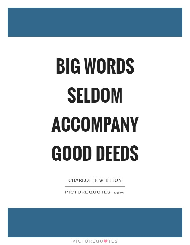 Big words seldom accompany good deeds Picture Quote #1