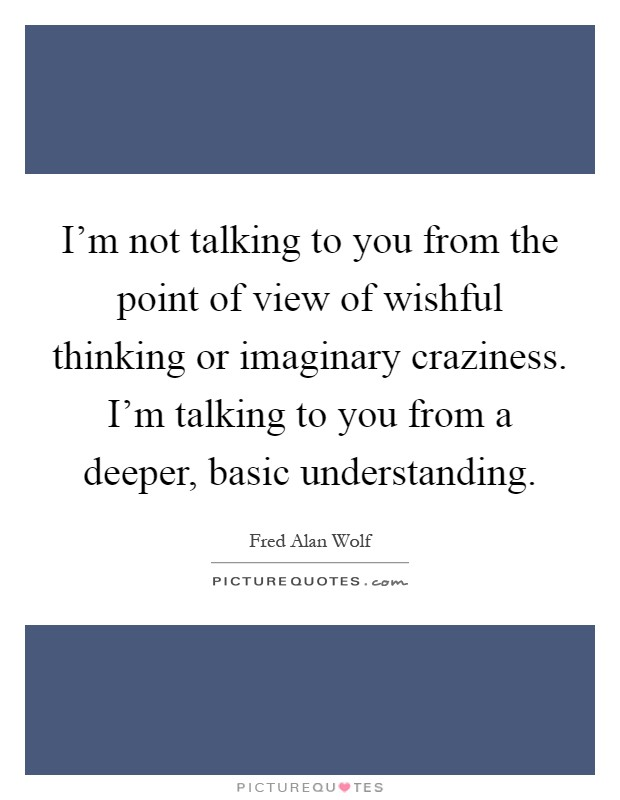 I'm not talking to you from the point of view of wishful thinking or imaginary craziness. I'm talking to you from a deeper, basic understanding Picture Quote #1
