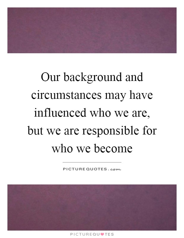 Our background and circumstances may have influenced who we are, but we are responsible for who we become Picture Quote #1