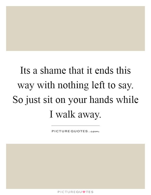 Its a shame that it ends this way with nothing left to say. So just sit on your hands while I walk away Picture Quote #1