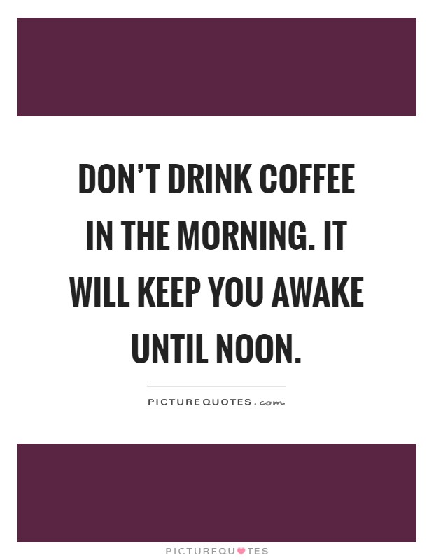 Don't drink coffee in the morning. It will keep you awake until noon Picture Quote #1