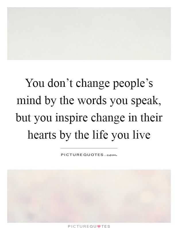 You don't change people's mind by the words you speak, but you inspire change in their hearts by the life you live Picture Quote #1