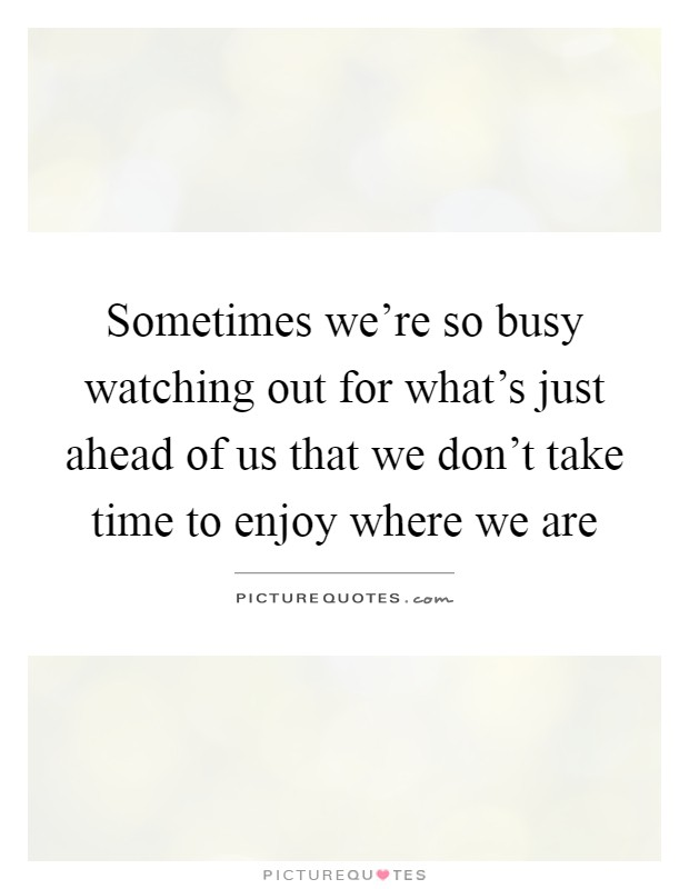Sometimes we're so busy watching out for what's just ahead of us that we don't take time to enjoy where we are Picture Quote #1
