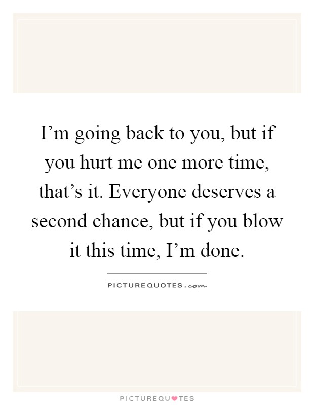 I'm going back to you, but if you hurt me one more time, that's it. Everyone deserves a second chance, but if you blow it this time, I'm done Picture Quote #1