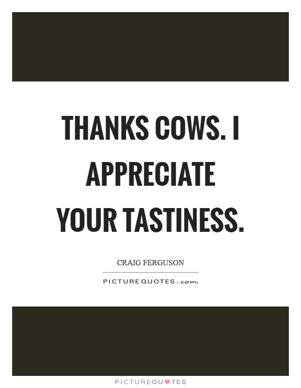 Thanks cows. I appreciate your tastiness Picture Quote #1
