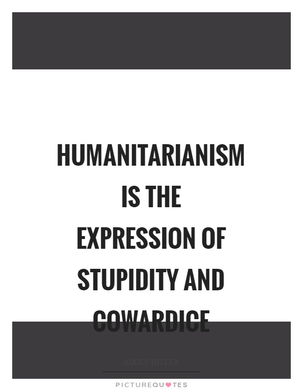 Humanitarianism is the expression of stupidity and cowardice Picture Quote #1