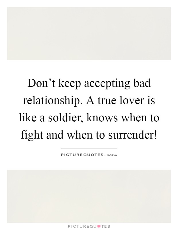 Don't keep accepting bad relationship. A true lover is like a soldier, knows when to fight and when to surrender! Picture Quote #1