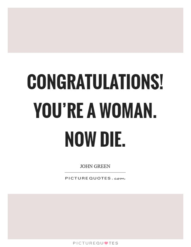 Congratulations! You're a woman. Now die Picture Quote #1