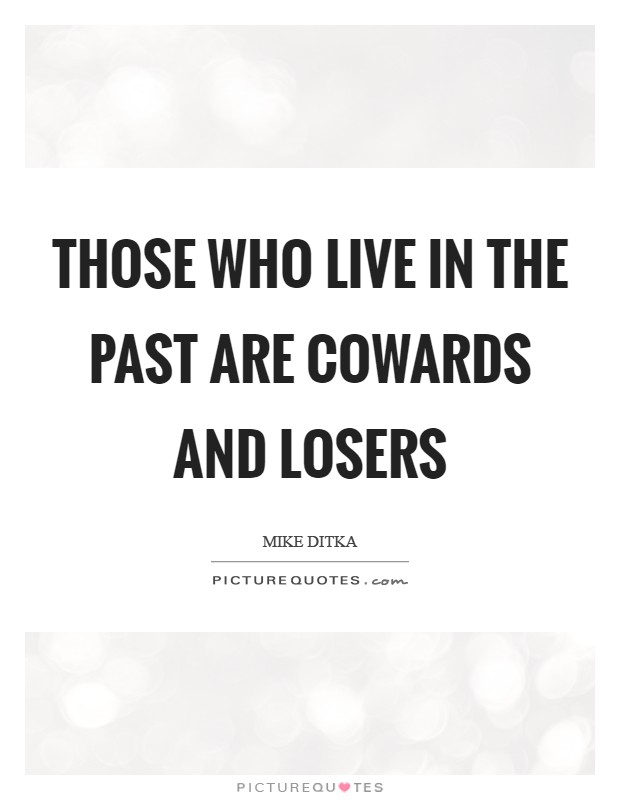 Those who live in the past are cowards and losers Picture Quote #1