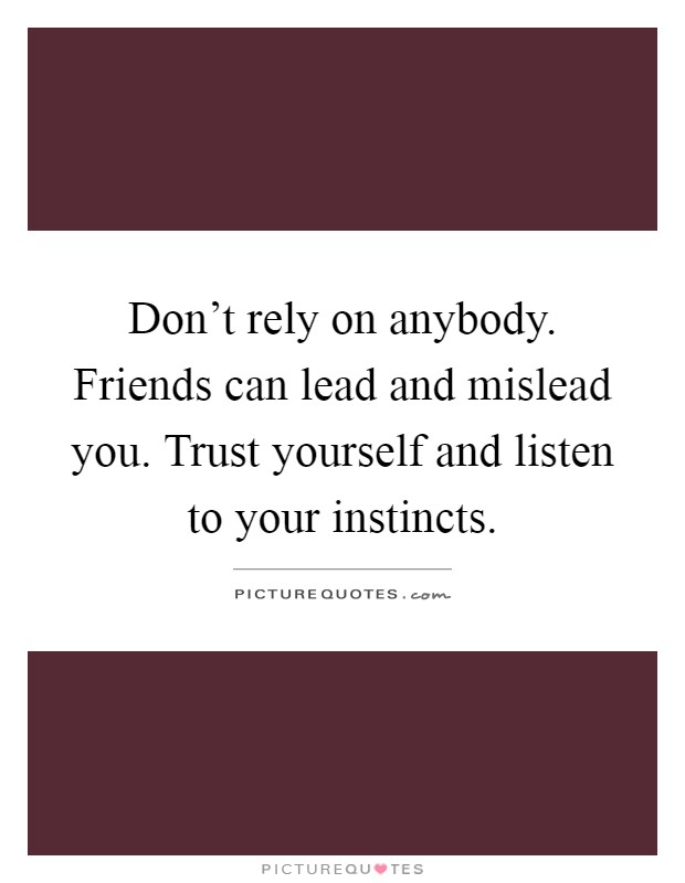 Don't rely on anybody. Friends can lead and mislead you. Trust yourself and listen to your instincts Picture Quote #1