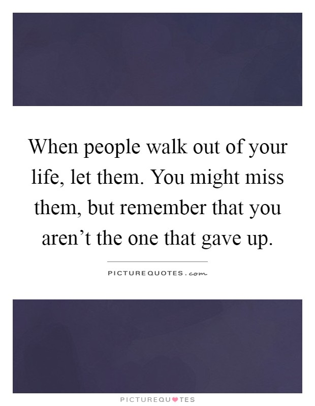 When people walk out of your life, let them. You might miss them, but remember that you aren't the one that gave up Picture Quote #1