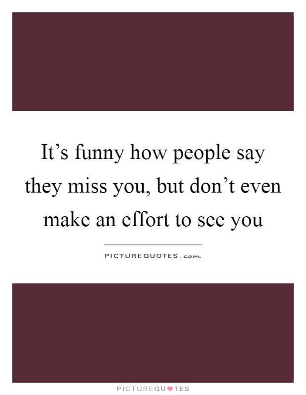 It's funny how people say they miss you, but don't even make an effort to see you Picture Quote #1