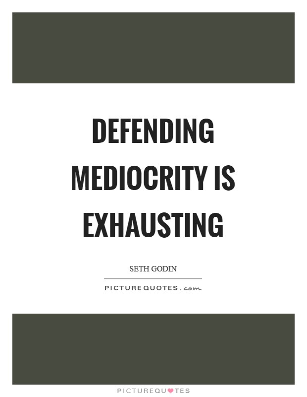 Defending mediocrity is exhausting Picture Quote #1