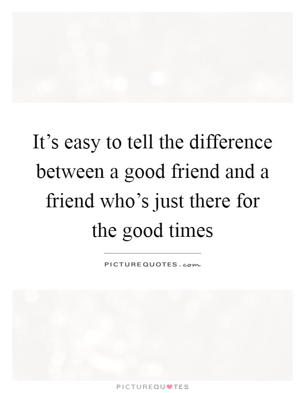 It's easy to tell the difference between a good friend and a friend who's just there for the good times Picture Quote #1
