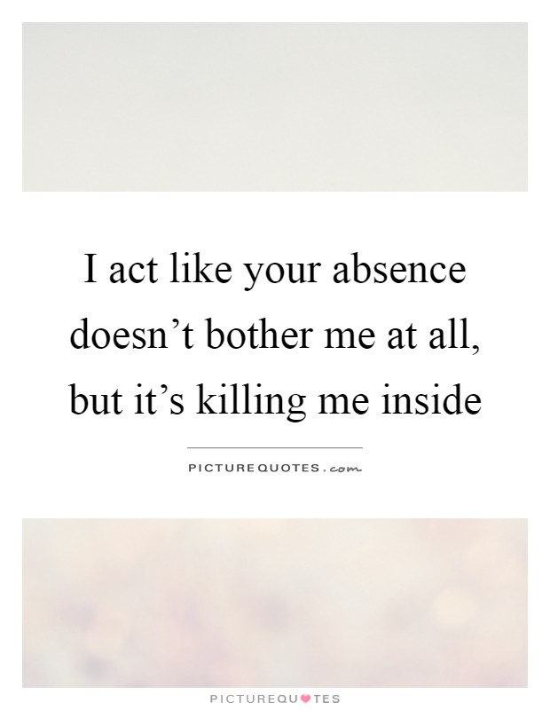I act like your absence doesn't bother me at all, but it's killing me inside Picture Quote #1
