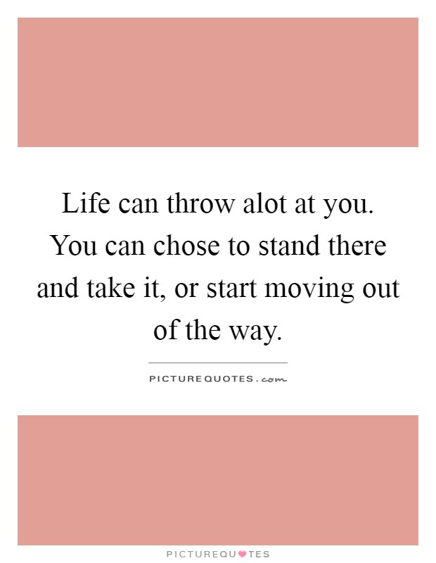 Life can throw alot at you. You can chose to stand there and take it, or start moving out of the way Picture Quote #1