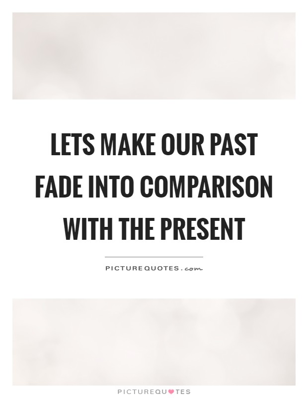 Lets make our past fade into comparison with the present Picture Quote #1